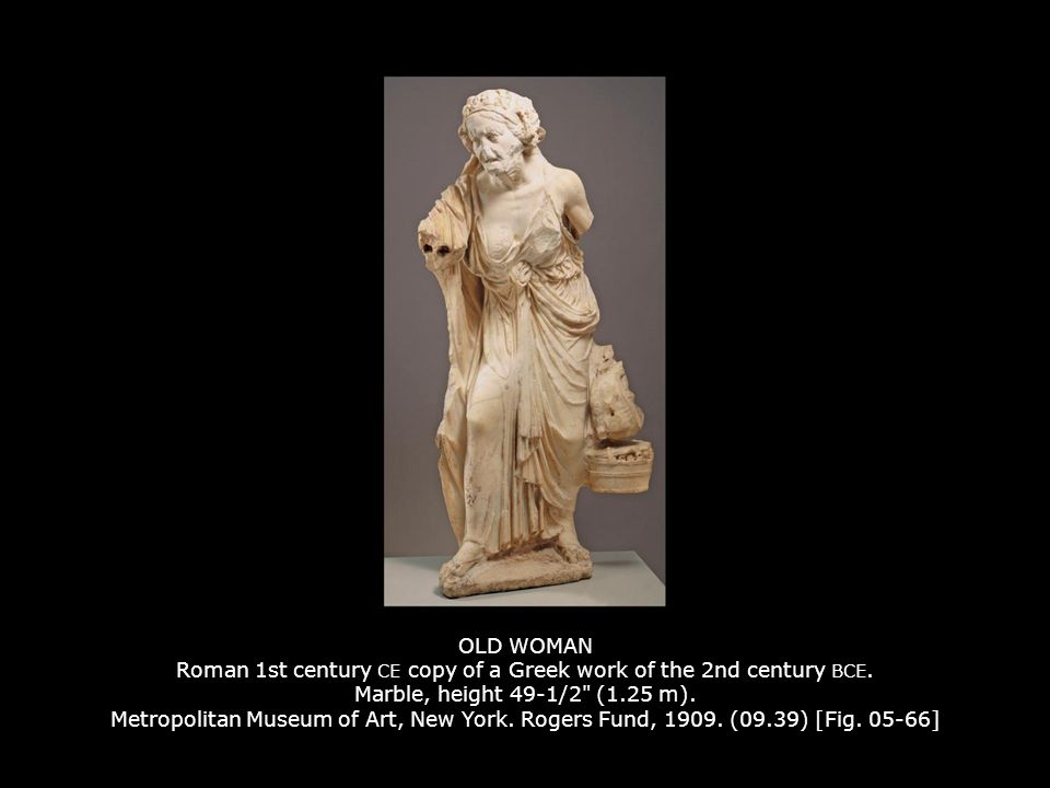 OLD WOMAN Roman 1st century CE copy of a Greek work of the 2nd century BCE. Marble, height 49-1/2 (1.25 m). Metropolitan Museum of Art, New York. Rogers Fund, 1909. (09.39) [Fig. 05-66]